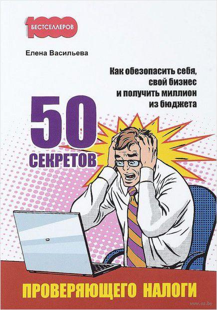 50 секретов проверяющего налоги. Как обезопасить себя, свой бизнес и получить миллион из бюджета — фото, картинка