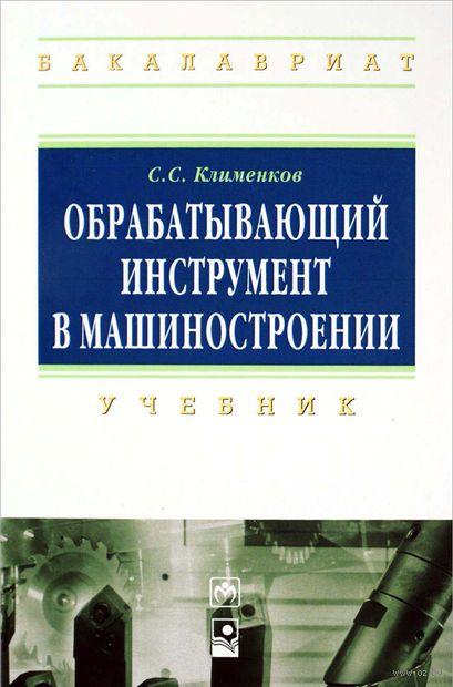 Обрабатывающий инструмент в машиностроении. С. Клименков