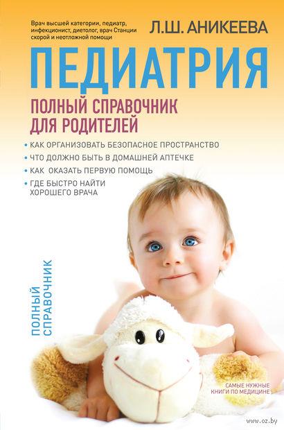Педиатрия. Полный справочник для родителей. Лариса Аникеева