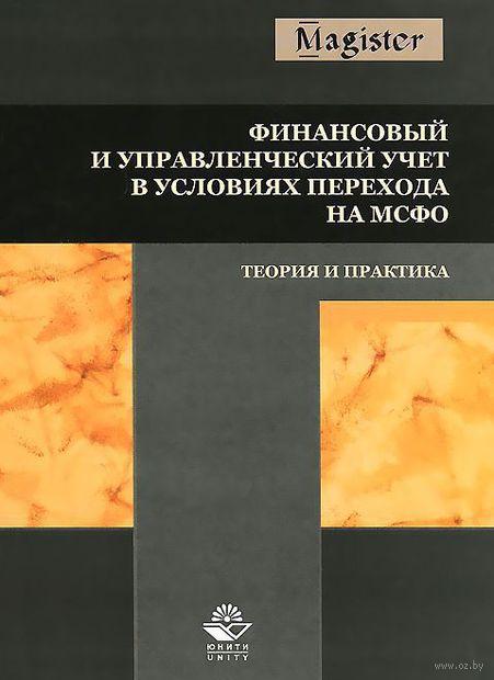 Финансовый и управленческий учет в условиях перехода на МСФО. Теория и практика. Ирина Дмитриева
