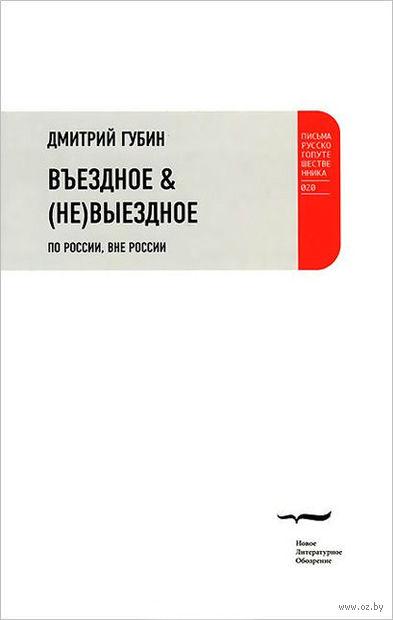 Въездное & (не)выездное. По России, вне России. Дмитрий Губин