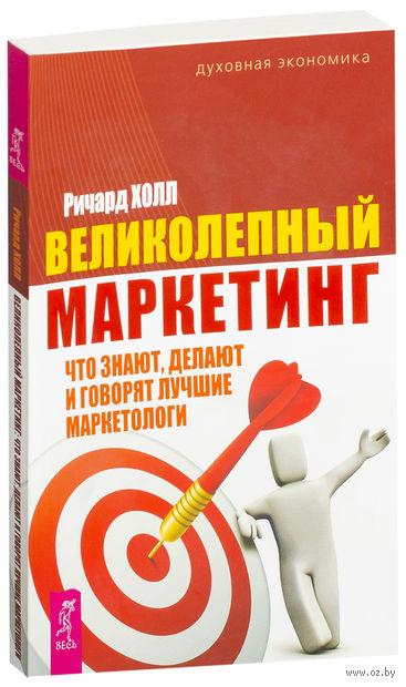 Великолепный маркетинг: что знают, делают и говорят лучшие маркетологи. Ричард Холл
