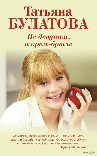 Не девушка, а крем-брюле. Татьяна Булатова