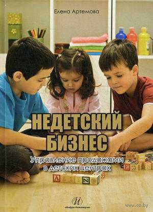 Недетский бизнес. Управление продажами в детских центрах. Елена Артемова