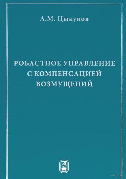 Робастное управление с компенсацией возмущений. Александр Цыкунов
