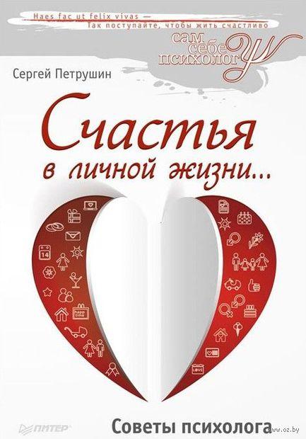 Счастья в личной жизни... Советы психолога. Сергей Петрушин