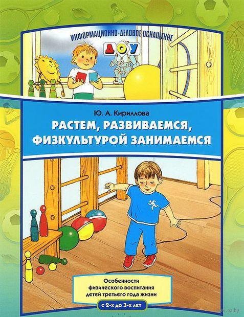 Растем, развиваемся, физкультурой занимаемся. Особенности физического воспитания детей третьего года жизни (от 2 до 3 лет). Юлия Кириллова