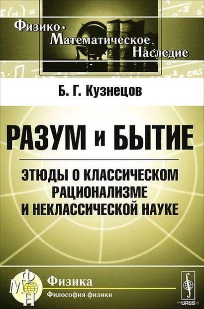 Разум и бытие. Этюды о классическом рационализме и неклассической науке. Борис  Кузнецов