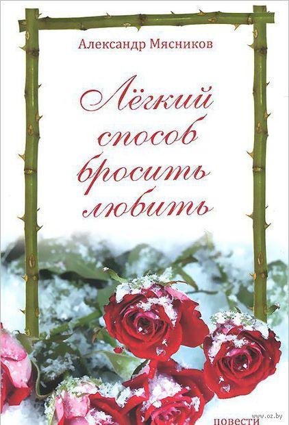 Легкий способ бросить любить. Александр Мясников