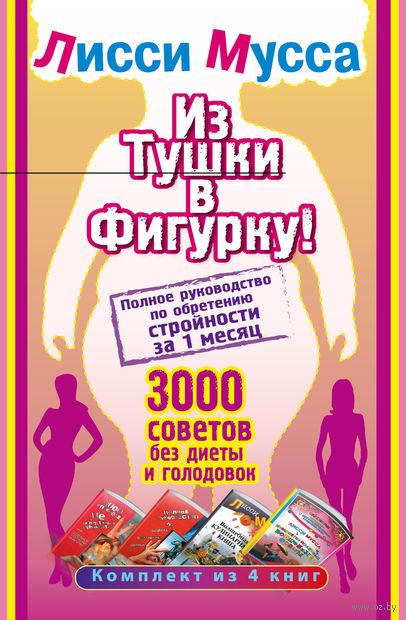 Из тушки в Фигурку! 3000 советов без диеты и голодовок (комплект из 4-х книг). Лисси Мусса