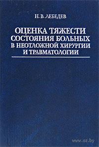 Оценка тяжести состояния больных в неотложной хирургии и травматологии. Николай Лебедев