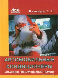 Автомобильные кондиционеры. Установка, обслуживание, ремонт. Андрей Кашкаров