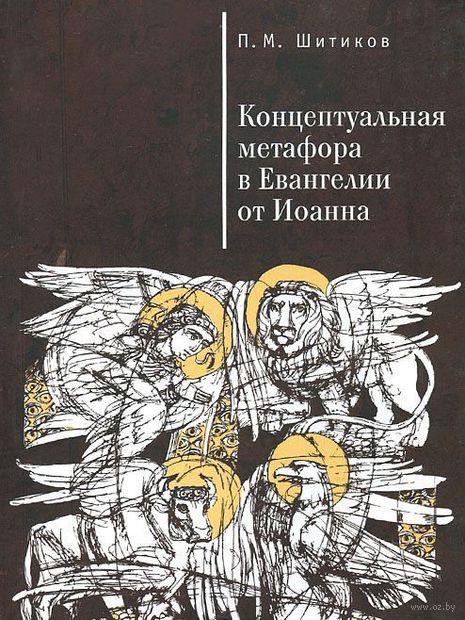 Концептуальная метафора в Евангелии от Иоанна. Петр Шитиков