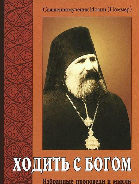 Ходить с Богом. Избранные проповеди и мысли. Священномученик Иоанн Поммер