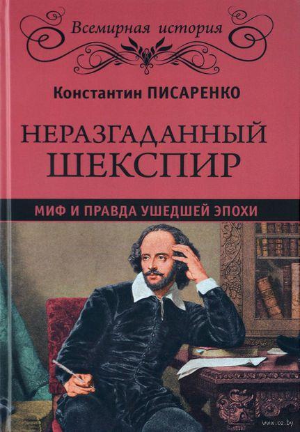 Неразгаданный Шекспир. Миф и правда ушедшей эпохи. Константин Писаренко