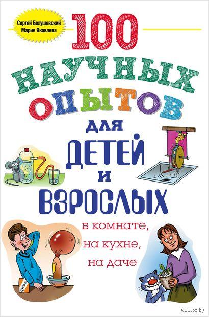 100 научных опытов для детей и взрослых в комнате, на кухне и на даче. Сергей Болушевский, Мария Яковлева