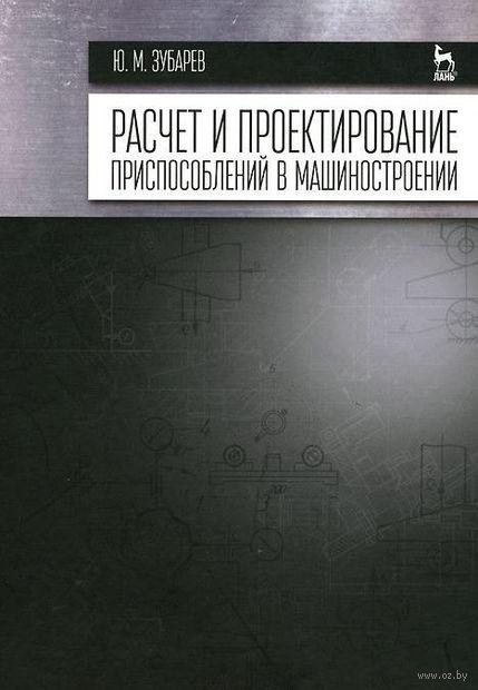 Расчет и проектирование приспособлений в машиностроении. Юрий Зубарев