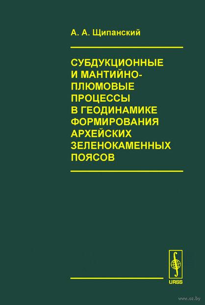 Субдукционные и мантийно-плюмовые процессы в геодинамике формирования архейских зеленокаменных поясов. Андрей Щипанский