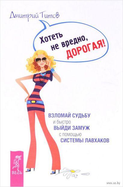 Хотеть не вредно, дорогая!. Дмитрий Титов
