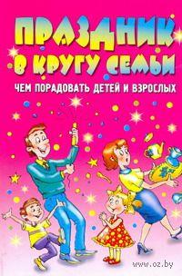 Праздник в кругу семьи. Чем порадовать детей и взрослых. Максим Жмакин