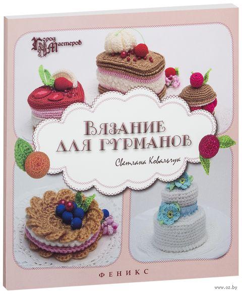 Вязание для гурманов. Светлана Ковальчук