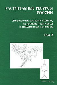 Растительные ресурсы России. Дикорастущие цветковые растения, их компонентный состав и биологическая активность (В 2-х томах. Том 2)