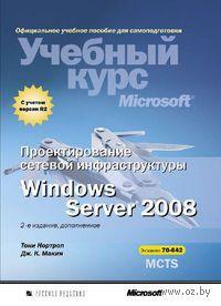 Проектирование сетевой инфраструктуры Windows Server 2008. Учебный курс Microsoft. Тони Нортроп, Дж. Макин