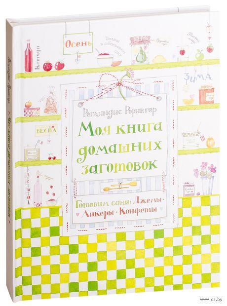 Моя книга домашних заготовок. Готовим сами. Джемы, ликеры, конфеты. Реглиндис Рорингер