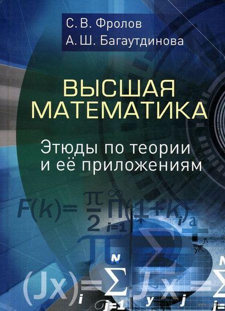 Высшая математика. Этюды по теории и ее приложениям. Сергей Фролов