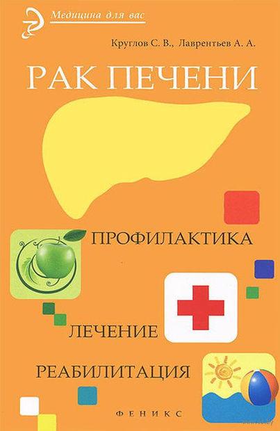 Рак печени. Профилактика. Лечение. Реабилитация. А. Лаврентьев, Сергей Круглов