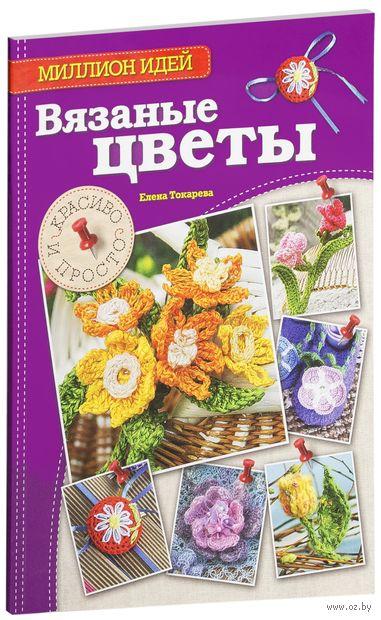 Вязаные цветы. Красиво и просто. Елена Токарева