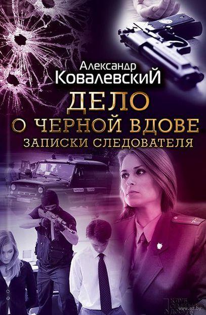 Дело о черной вдове. Записки следователя. Александр Ковалевский