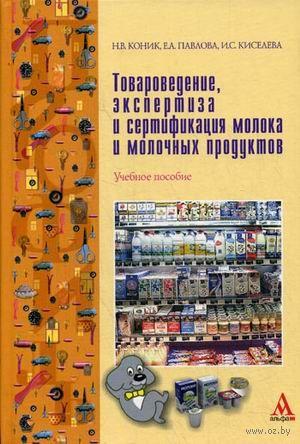 Товароведение, экспертиза и сертификация молока и молочных продуктов. Н. Коник, Е. Павлова, Ирина Киселева