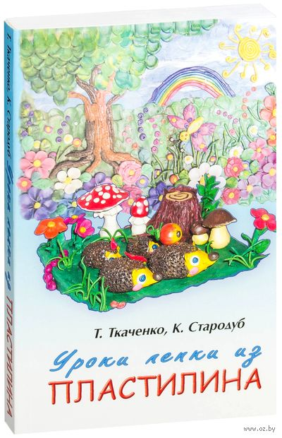 Уроки лепки из пластилина. Татьяна Ткаченко, Константин Стародуб