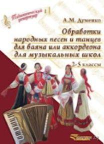 Обработки народных песен и танцев для баяна или аккордеона для музыкальных школ. 2-5 классы. А. Думенко
