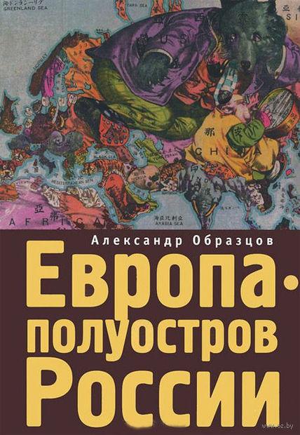 Европа - полуостров России. Сцены и соответствия. Александр Образцов