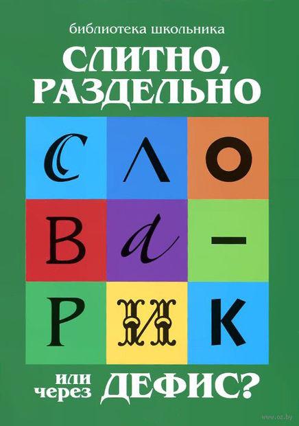 Слитно, раздельно или через дефис? Орфографический словарик для начальной школы. Галина Сычева