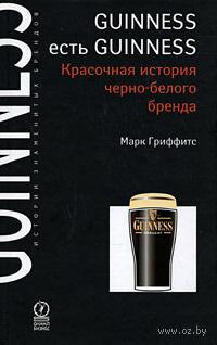 Guinness есть Guinness: Красочная история черно-белого бренда. Марк Гриффитс