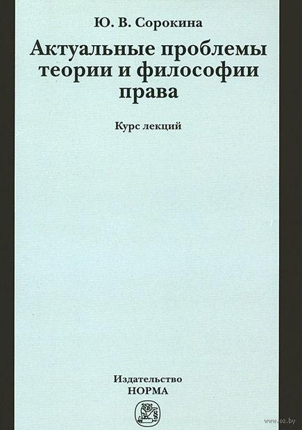 Актуальные проблемы теории и философии права. Курс лекций. Юлия Сорокина