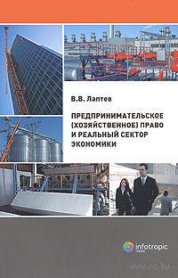 Предпринимательское (хозяйственное) право и реальный сектор экономики. Владимир Лаптев
