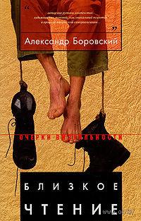 Близкое чтение. Александр Боровский