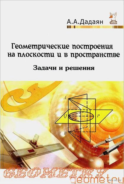 Геометрические построения на плоскости и в пространстве. Задачи и решения. Александр Дадаян