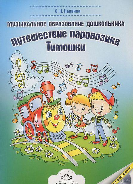 Музыкальное образование дошкольника. Путешествие паровозика Тимошки (+ СD). Ольга Нацвина