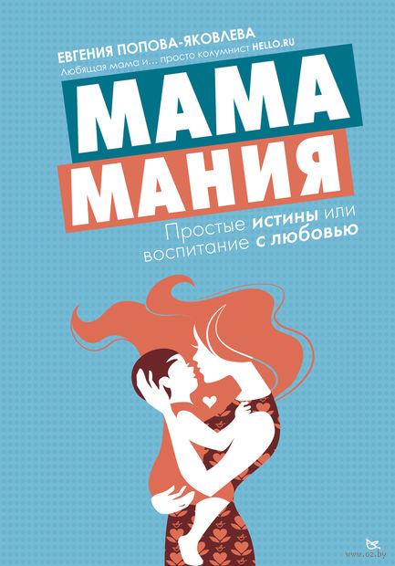 Мамамания: простые истины или воспитание с любовью. Евгения Попова