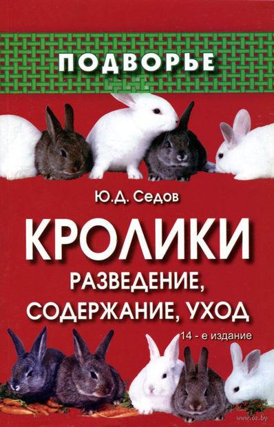 Кролики. Разведение, содержание, уход. Юрий Седов