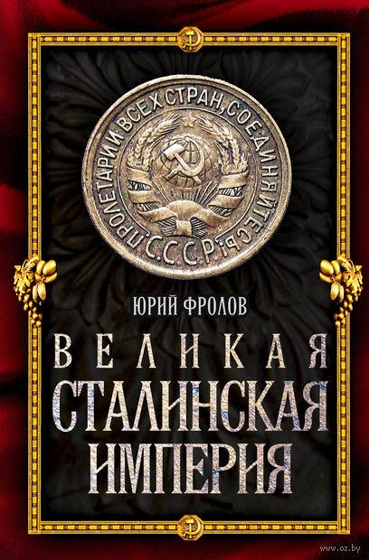 Великая сталинская империя. Юрий Фролов