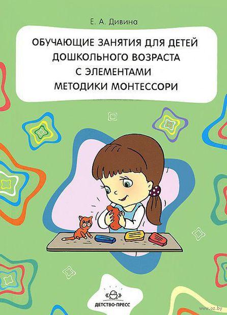 Обучающие занятия для детей дошкольного возраста с элементами методики Монтессори. Елена Дивина