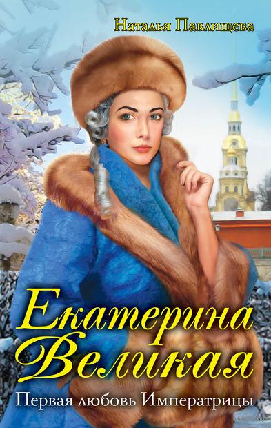 Екатерина Великая. Первая любовь Императрицы. Наталья Павлищева