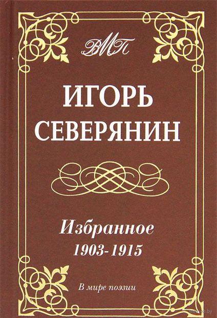 Игорь Северянин. Избранное. 1903-1915. Игорь Северянин