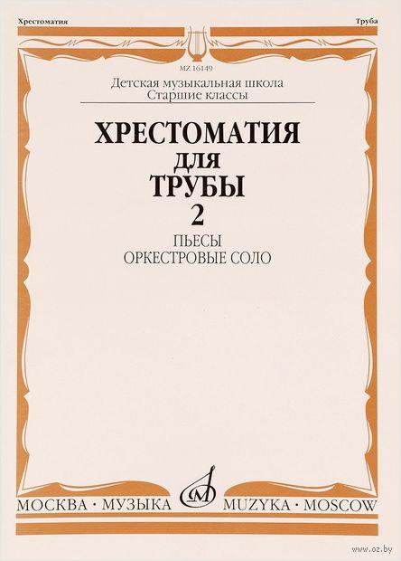 Хрестоматия для трубы. Пьесы, оркестровые соло. Часть 2. Старшие классы — фото, картинка